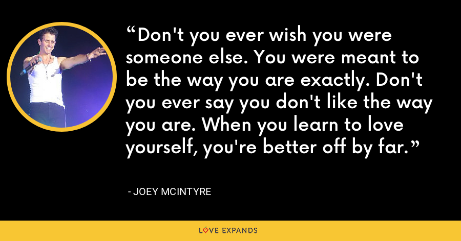 Don't you ever wish you were someone else. You were meant to be the way you are exactly. Don't you ever say you don't like the way you are. When you learn to love yourself, you're better off by far. - Joey McIntyre