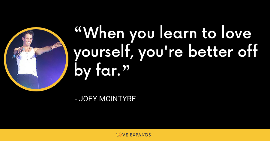 When you learn to love yourself, you're better off by far. - Joey McIntyre