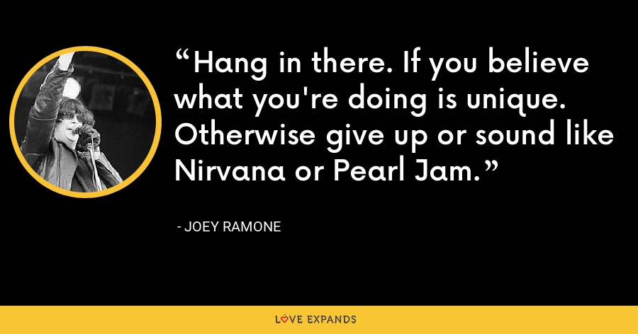 Hang in there. If you believe what you're doing is unique. Otherwise give up or sound like Nirvana or Pearl Jam. - Joey Ramone