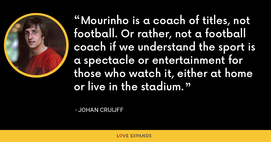 Mourinho is a coach of titles, not football. Or rather, not a football coach if we understand the sport is a spectacle or entertainment for those who watch it, either at home or live in the stadium. - Johan Cruijff