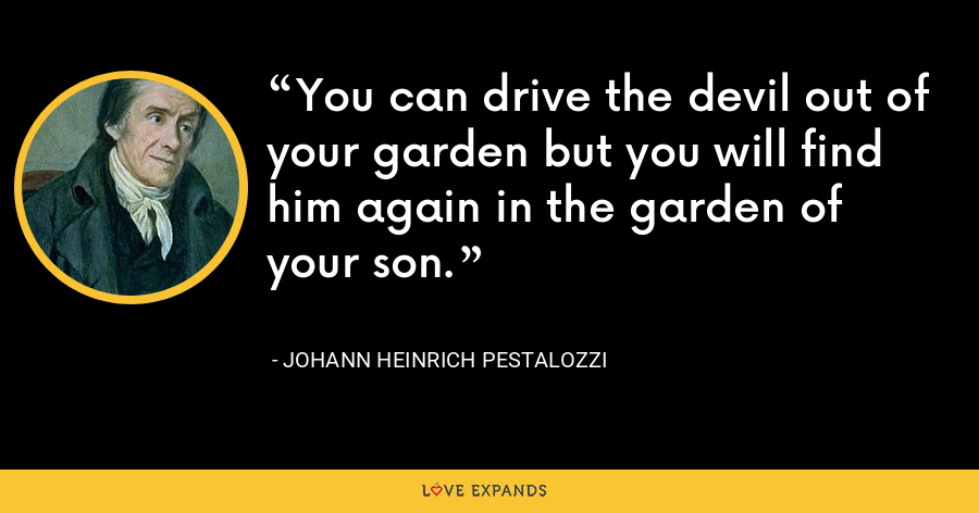 You can drive the devil out of your garden but you will find him again in the garden of your son. - Johann Heinrich Pestalozzi
