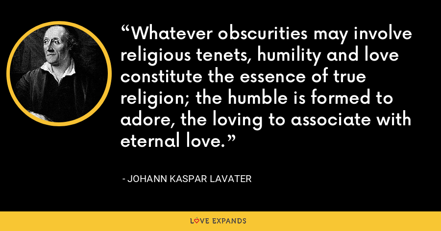 Whatever obscurities may involve religious tenets, humility and love constitute the essence of true religion; the humble is formed to adore, the loving to associate with eternal love. - Johann Kaspar Lavater