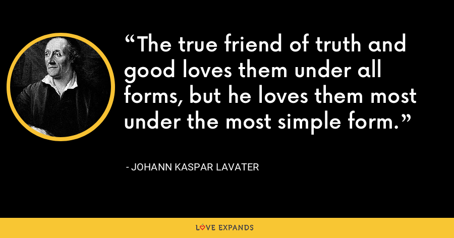 The true friend of truth and good loves them under all forms, but he loves them most under the most simple form. - Johann Kaspar Lavater