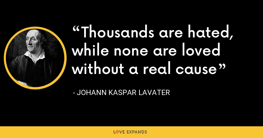 Thousands are hated, while none are loved without a real cause - Johann Kaspar Lavater