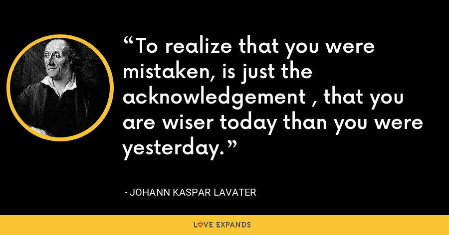 To realize that you were mistaken, is just the acknowledgement , that you are wiser today than you were yesterday. - Johann Kaspar Lavater