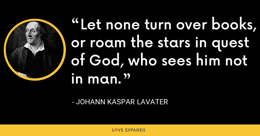 Let none turn over books, or roam the stars in quest of God, who sees him not in man. - Johann Kaspar Lavater
