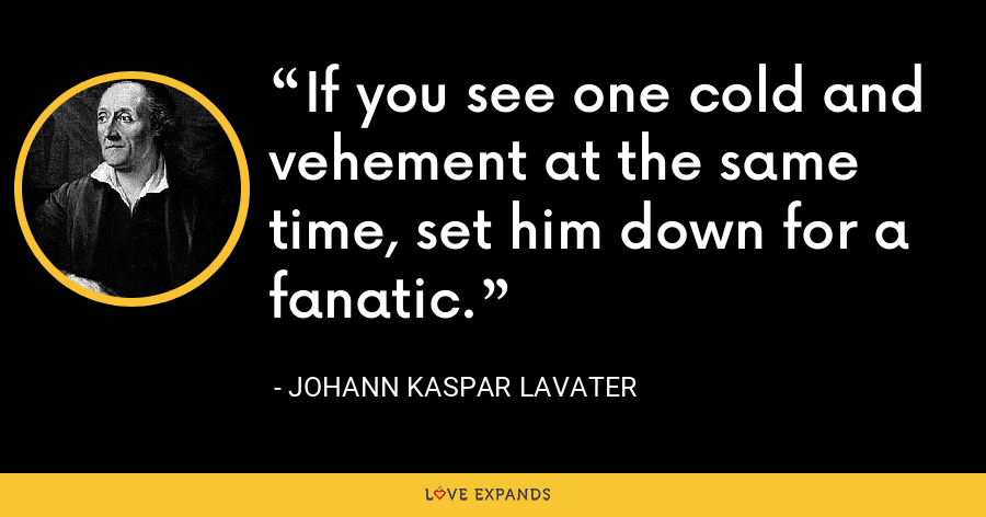 If you see one cold and vehement at the same time, set him down for a fanatic. - Johann Kaspar Lavater