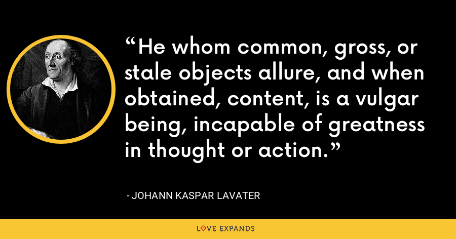 He whom common, gross, or stale objects allure, and when obtained, content, is a vulgar being, incapable of greatness in thought or action. - Johann Kaspar Lavater