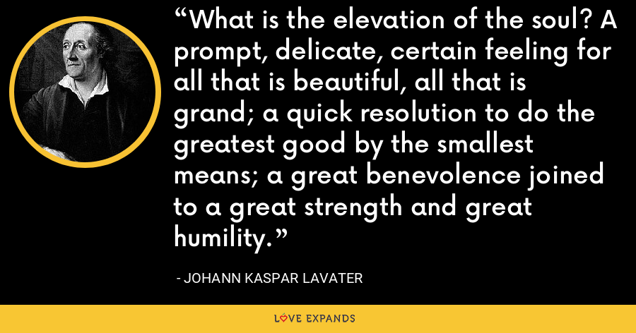 What is the elevation of the soul? A prompt, delicate, certain feeling for all that is beautiful, all that is grand; a quick resolution to do the greatest good by the smallest means; a great benevolence joined to a great strength and great humility. - Johann Kaspar Lavater