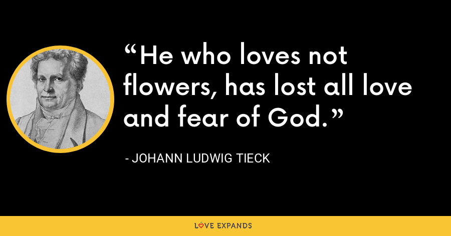 He who loves not flowers, has lost all love and fear of God. - Johann Ludwig Tieck