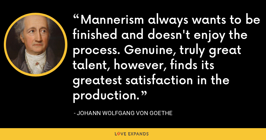 Mannerism always wants to be finished and doesn't enjoy the process. Genuine, truly great talent, however, finds its greatest satisfaction in the production. - Johann Wolfgang von Goethe