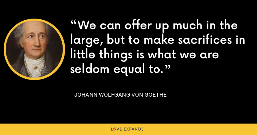 We can offer up much in the large, but to make sacrifices in little things is what we are seldom equal to. - Johann Wolfgang von Goethe