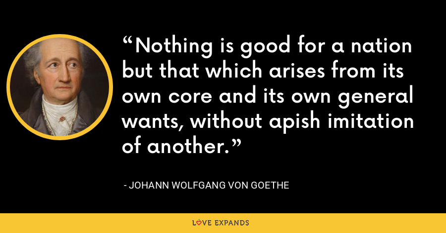 Nothing is good for a nation but that which arises from its own core and its own general wants, without apish imitation of another. - Johann Wolfgang von Goethe