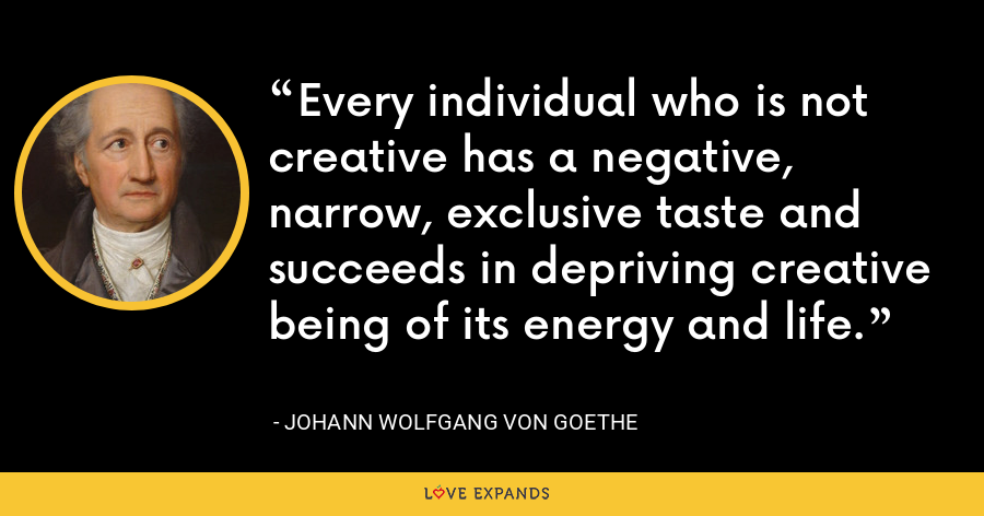 Every individual who is not creative has a negative, narrow, exclusive taste and succeeds in depriving creative being of its energy and life. - Johann Wolfgang von Goethe