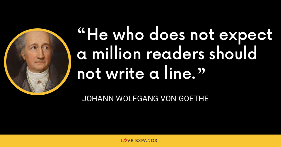 He who does not expect a million readers should not write a line. - Johann Wolfgang von Goethe