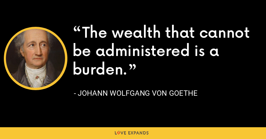 The wealth that cannot be administered is a burden. - Johann Wolfgang von Goethe