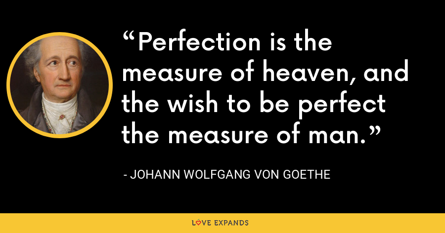 Perfection is the measure of heaven, and the wish to be perfect the measure of man. - Johann Wolfgang von Goethe