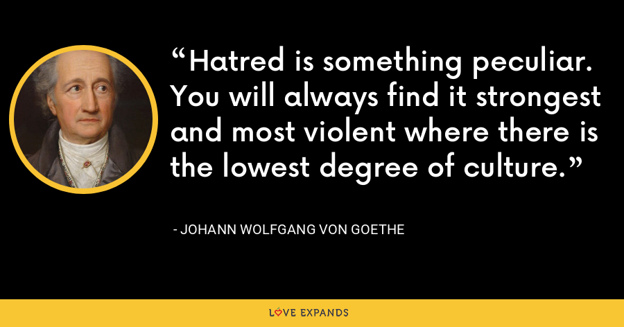 Hatred is something peculiar. You will always find it strongest and most violent where there is the lowest degree of culture. - Johann Wolfgang von Goethe