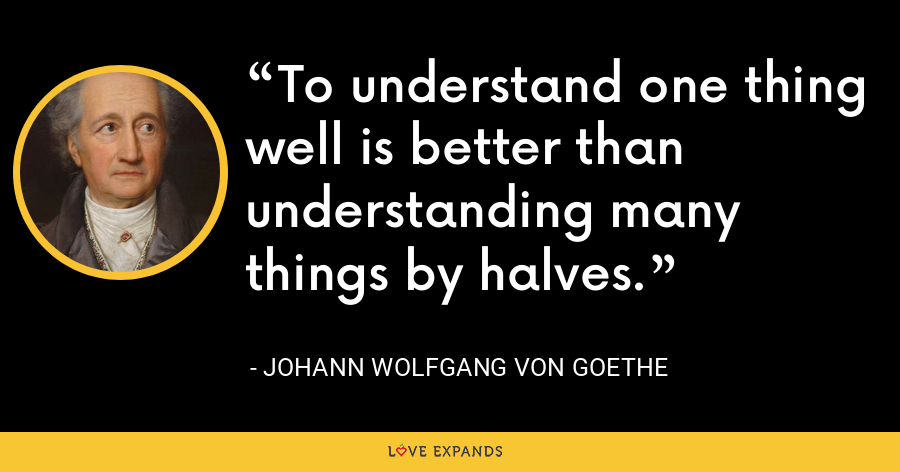 To understand one thing well is better than understanding many things by halves. - Johann Wolfgang von Goethe