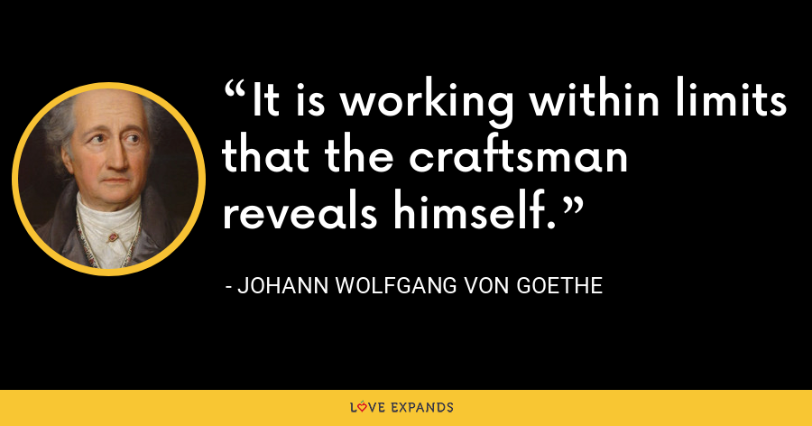 It is working within limits that the craftsman reveals himself. - Johann Wolfgang von Goethe