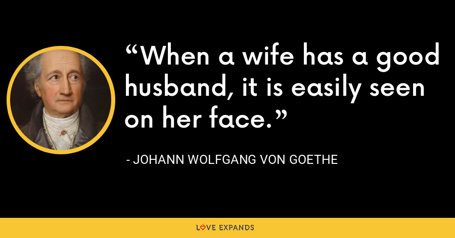 When a wife has a good husband, it is easily seen on her face. - Johann Wolfgang von Goethe