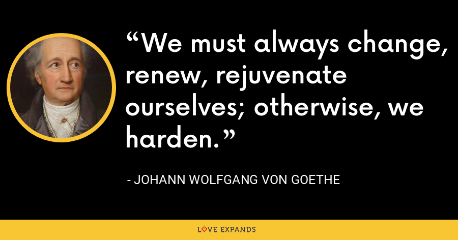 We must always change, renew, rejuvenate ourselves; otherwise, we harden. - Johann Wolfgang von Goethe