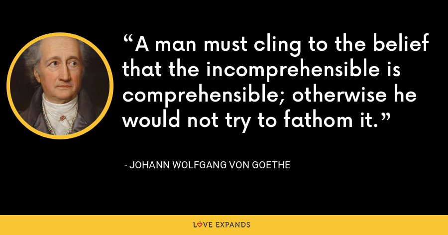 A man must cling to the belief that the incomprehensible is comprehensible; otherwise he would not try to fathom it. - Johann Wolfgang von Goethe