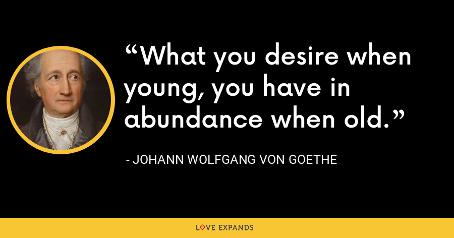 What you desire when young, you have in abundance when old. - Johann Wolfgang von Goethe