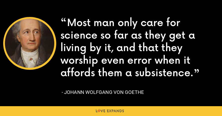 Most man only care for science so far as they get a living by it, and that they worship even error when it affords them a subsistence. - Johann Wolfgang von Goethe