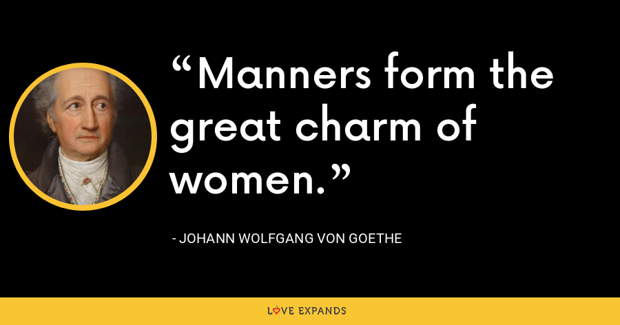 Manners form the great charm of women. - Johann Wolfgang von Goethe