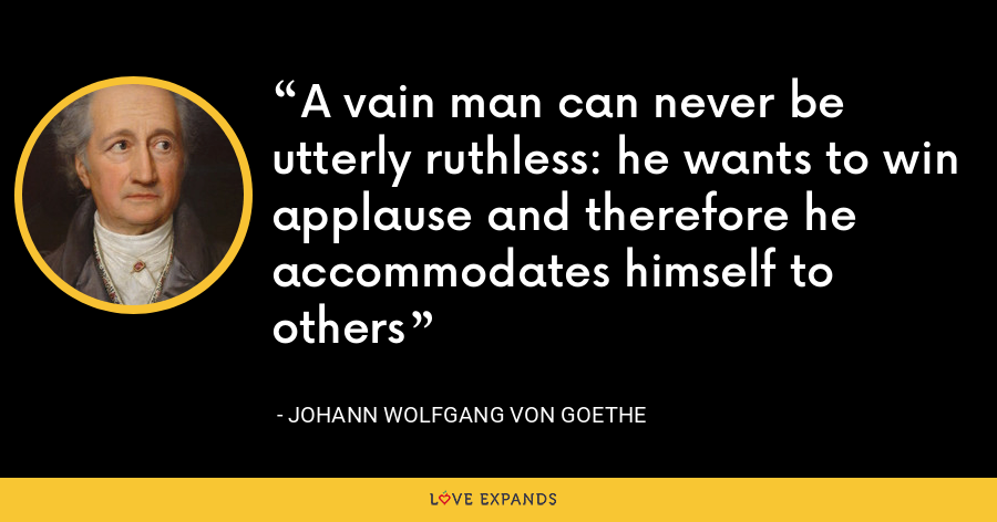 A vain man can never be utterly ruthless: he wants to win applause and therefore he accommodates himself to others - Johann Wolfgang von Goethe