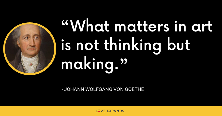 What matters in art is not thinking but making. - Johann Wolfgang von Goethe