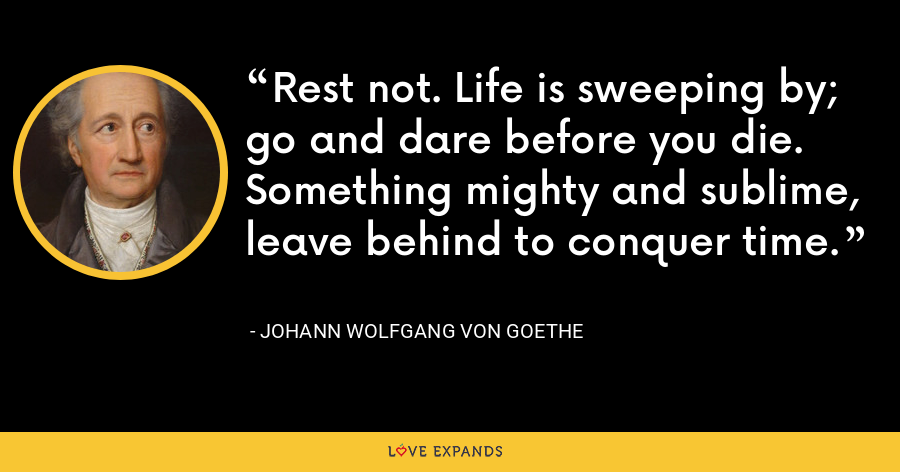 Rest not. Life is sweeping by; go and dare before you die. Something mighty and sublime, leave behind to conquer time. - Johann Wolfgang von Goethe