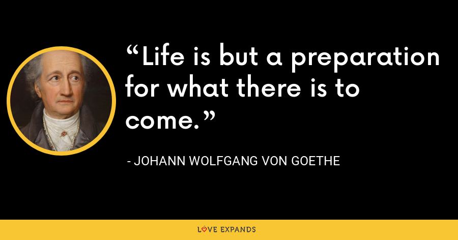 Life is but a preparation for what there is to come. - Johann Wolfgang von Goethe