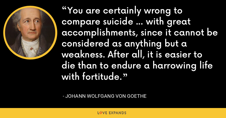 You are certainly wrong to compare suicide ... with great accomplishments, since it cannot be considered as anything but a weakness. After all, it is easier to die than to endure a harrowing life with fortitude. - Johann Wolfgang von Goethe