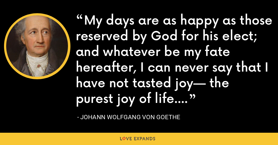 My days are as happy as those reserved by God for his elect; and whatever be my fate hereafter, I can never say that I have not tasted joy— the purest joy of life. - Johann Wolfgang von Goethe
