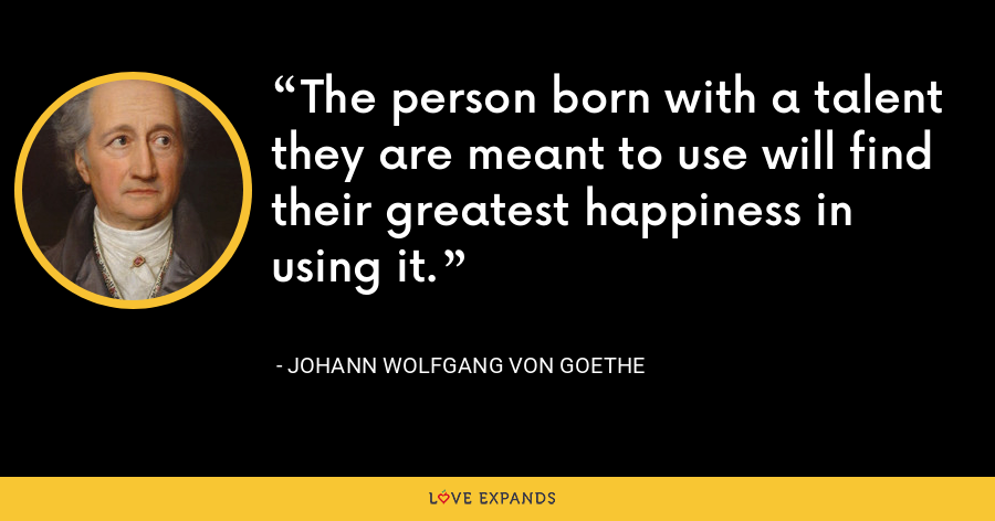 The person born with a talent they are meant to use will find their greatest happiness in using it. - Johann Wolfgang von Goethe