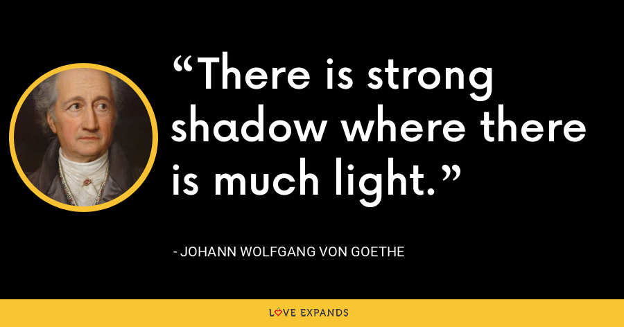 There is strong shadow where there is much light. - Johann Wolfgang von Goethe
