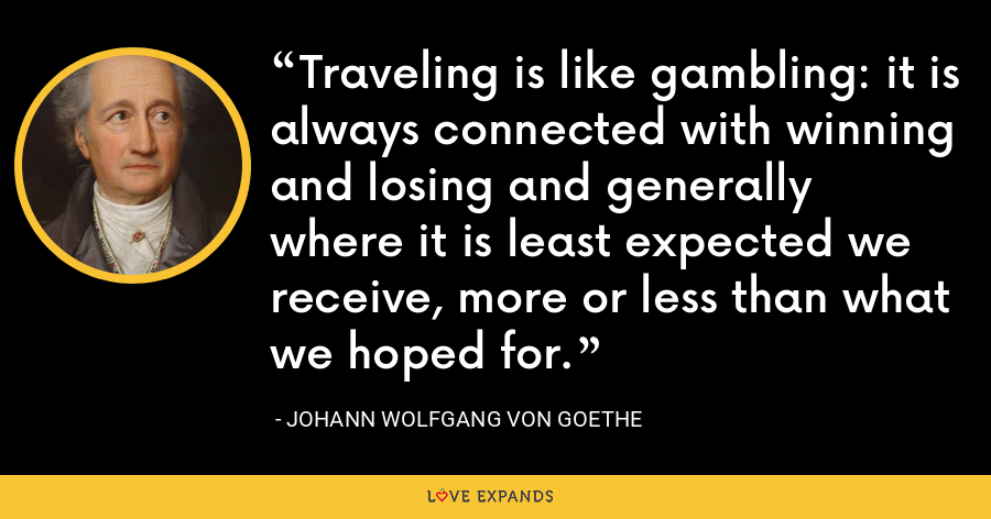 Traveling is like gambling: it is always connected with winning and losing and generally where it is least expected we receive, more or less than what we hoped for. - Johann Wolfgang von Goethe