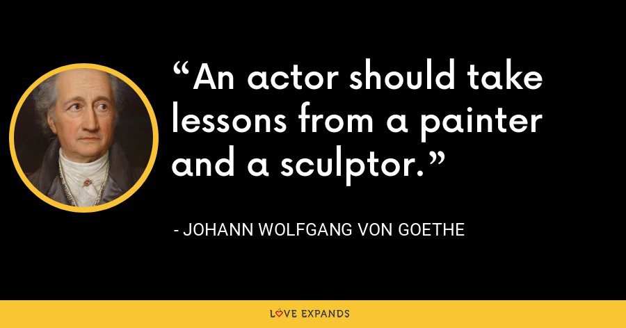 An actor should take lessons from a painter and a sculptor. - Johann Wolfgang von Goethe
