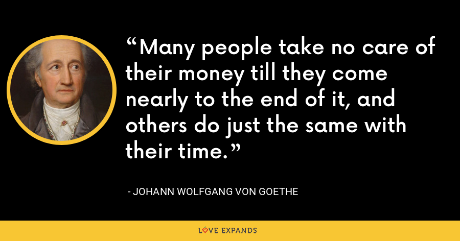 Many people take no care of their money till they come nearly to the end of it, and others do just the same with their time. - Johann Wolfgang von Goethe