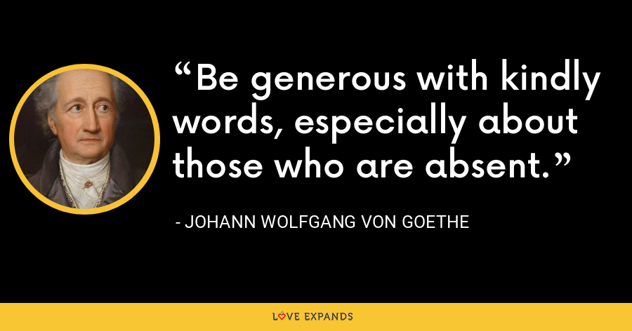 Be generous with kindly words, especially about those who are absent. - Johann Wolfgang von Goethe