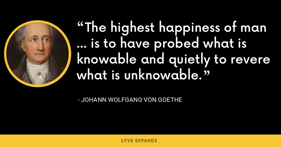 The highest happiness of man ... is to have probed what is knowable and quietly to revere what is unknowable. - Johann Wolfgang von Goethe