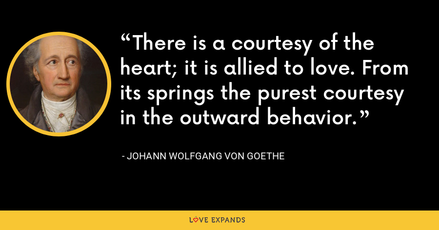 There is a courtesy of the heart; it is allied to love. From its springs the purest courtesy in the outward behavior. - Johann Wolfgang von Goethe