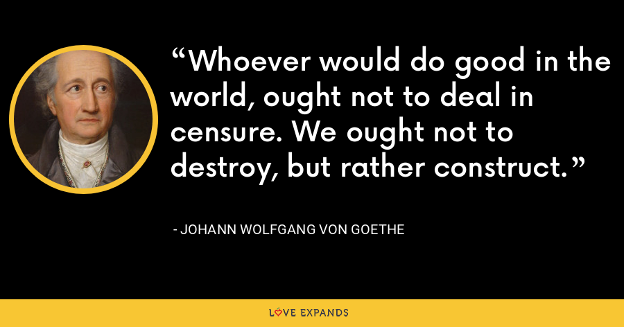 Whoever would do good in the world, ought not to deal in censure. We ought not to destroy, but rather construct. - Johann Wolfgang von Goethe