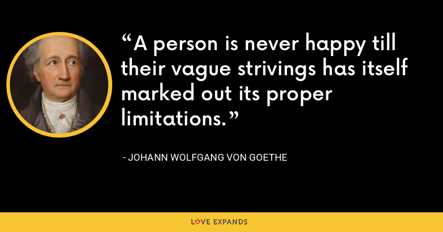 A person is never happy till their vague strivings has itself marked out its proper limitations. - Johann Wolfgang von Goethe