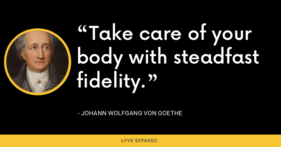 Take care of your body with steadfast fidelity. - Johann Wolfgang von Goethe