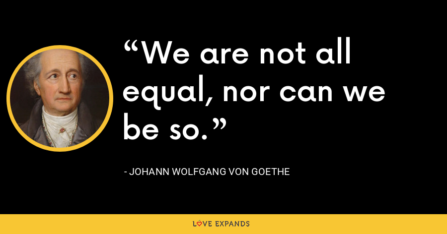 We are not all equal, nor can we be so. - Johann Wolfgang von Goethe