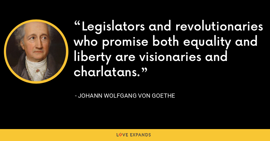 Legislators and revolutionaries who promise both equality and liberty are visionaries and charlatans. - Johann Wolfgang von Goethe