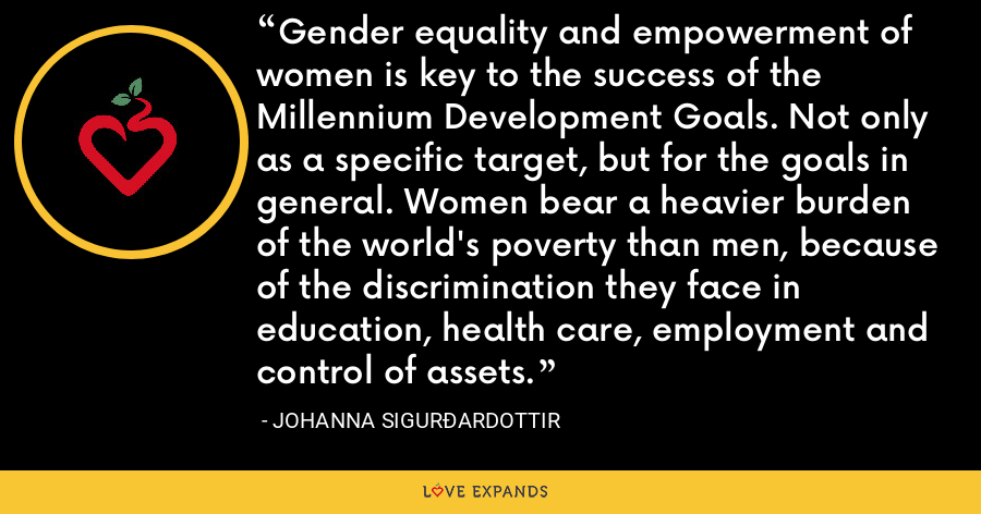 Gender equality and empowerment of women is key to the success of the Millennium Development Goals. Not only as a specific target, but for the goals in general. Women bear a heavier burden of the world's poverty than men, because of the discrimination they face in education, health care, employment and control of assets. - Johanna Sigurðardottir